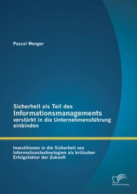Sicherheit als Teil des Informationsmanagements verstärkt in die Unternehmensführung einbinden: Investitionen in die Sicherheit von Informationstechnologien als kritischer Erfolgsfaktor der Zukunft, Pascal Wenger