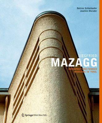 Siegfried Mazagg - Interpret der frühen Moderne in Tirol, Bettina Schlorhaufer, Joachim Moroder