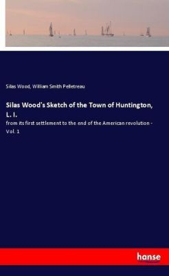 Silas Wood's Sketch of the Town of Huntington, L. I., Silas Wood, William Smith Pelletreau