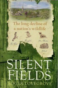 Silent Fields: The long decline of a nation's wildlife, Roger Lovegrove