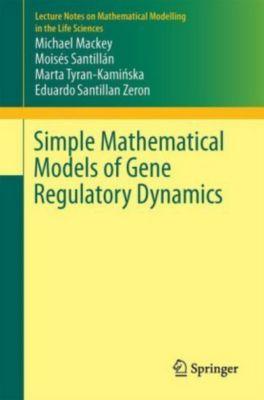 Simple mathematical models of gene regulatory dynamics, Michael Mackey, Moisés Santillán, Marta Tyran-Kaminska, Eduardo Santillan Zeron