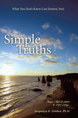 Simple Truths—What You Don'T Know Can Destroy You!, Jacquelyn D. Golden