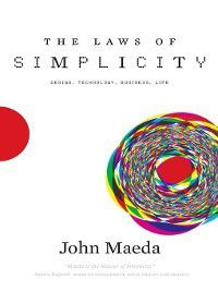 Simplicity: Design, Technology, Business, Life: The Laws of Simplicity, John Maeda