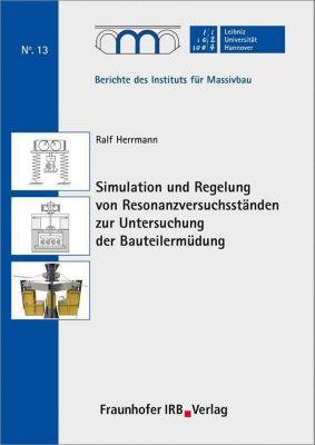 Simulation und Regelung von Resonanzversuchsständen zur Untersuchung der Bauteilermüdung., Ralf Herrmann