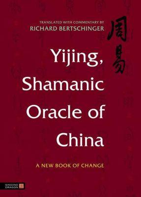 Singing Dragon: Yijing, Shamanic Oracle of China, Richard Bertschinger