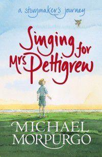 Singing for Mrs Pettigrew: A Storymaker's Journey, Michael Morpurgo