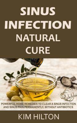 Sinus Infection Natural Cure: Powerful Home Remedies to Clear a Sinus Infection and Sinus Pain Permanently, Without Antibiotics, Kim Hilton