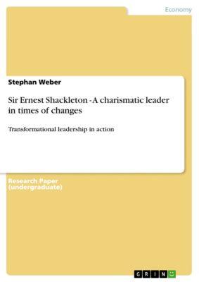 Sir Ernest Shackleton - A charismatic leader in times of changes, Stephan Weber