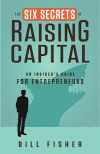 Six Secrets of Raising Capital, Bill Fisher