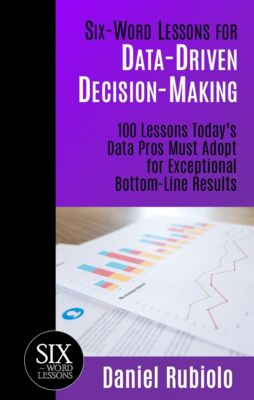 Six-Word Lessons for Data-Driven Decision-Making: 100 Lessons Today's Data Pros Must Adopt for Exceptional Bottom-Line Results, Daniel Rubiolo