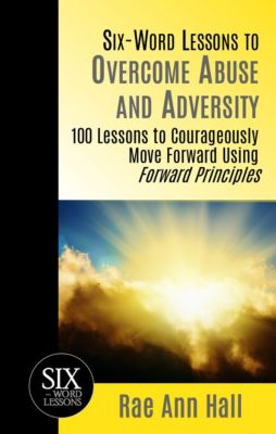 Six-Word Lessons to Overcome Abuse and Adversity: 100 Lessons to Courageously Move Forward Using Forward Principles, Rae Ann Hall