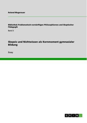 Skepsis und Nichtwissen als Kernmoment gymnasialer Bildung, Roland Mugerauer
