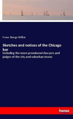 Sketches and notices of the Chicago bar, Franc Bangs Wilkie
