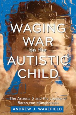 Skyhorse Publishing: Waging War on the Autistic Child, Andrew J. Wakefield