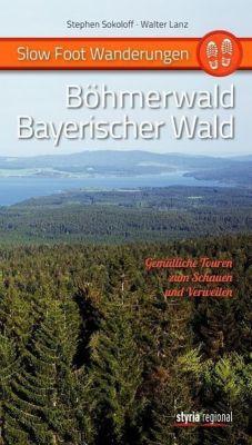 Slow Foot Wanderungen: Böhmerwald - Bayerischer Wald, Stephen Sokoloff, Walter Lanz