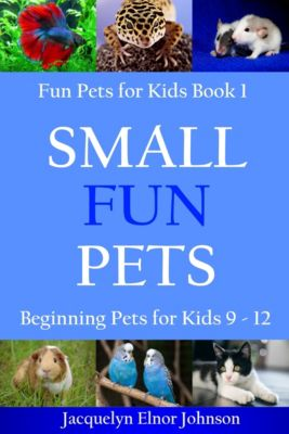 Small Fun Pets: Beginning Pets for Kids 9-12, Jacquelyn Elnor Johnson