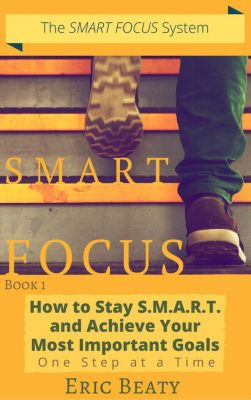 SMART FOCUS: Smart Focus (Book 1): How to Stay S.M.A.R.T. and Achieve Your Most Important Goals One Step at a Time., Eric Beaty