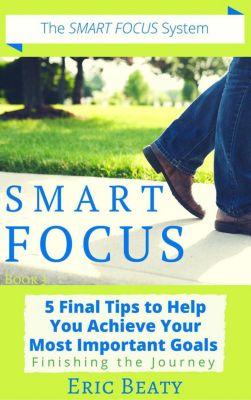 SMART FOCUS: Smart Focus (Book 3): 5 Final Tips to Help You Achieve Your Most Important Goals: Finishing the Journey., Eric Beaty
