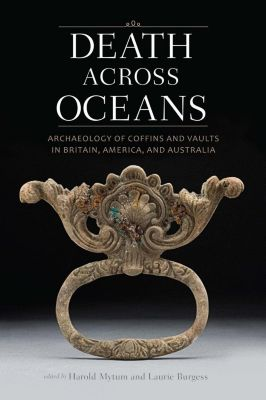 Smithsonian Institution Scholarly Press: Death Across Oceans: Archaeology of Coffins and Vaults in Britain, America, and Australia