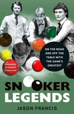 Snooker Legends - On the Road and Off the Table With Snooker's Greatest, Jason Francis
