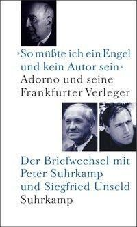'So müßte ich ein Engel und kein Autor sein'. Adorno und seine Frankfurter Verleger, Theodor W. Adorno, Peter Suhrkamp, Siegfried Unseld