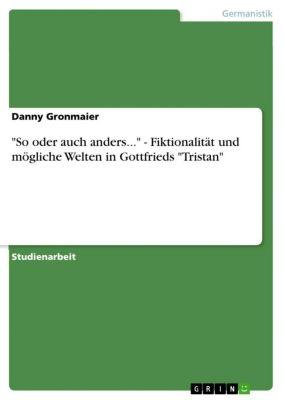 So oder auch anders... - Fiktionalität und mögliche Welten in Gottfrieds Tristan, Danny Gronmaier
