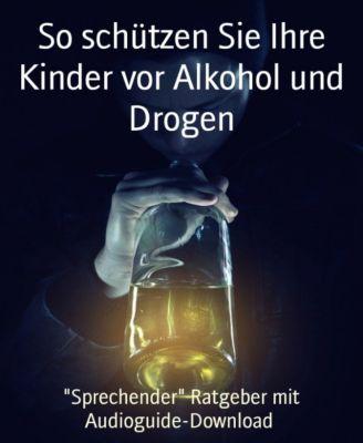 So schützen Sie Ihre Kinder vor Alkohol und Drogen, Rene Raimer