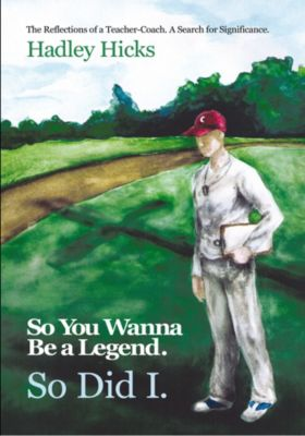 So You Wanna Be a Legend. so Did I., Hadley Hicks