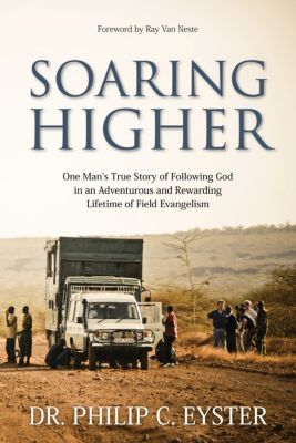 Soaring Higher: One Man's True Story of Following God in an Adventurous and Rewarding Lifetime of Field Evangelism, Dr. Philip C. Eyster