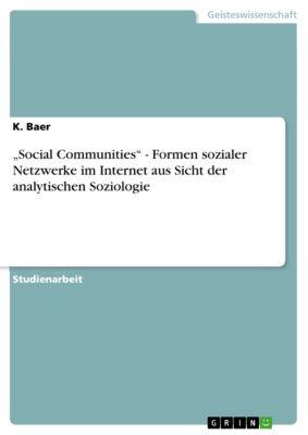 """""""Social Communities"""" - Formen sozialer Netzwerke im Internet aus Sicht der analytischen Soziologie, K. Baer"""