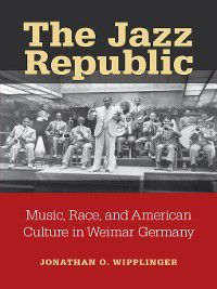 Social History, Popular Culture, and Politics In Germany: The Jazz Republic, Jonathan O Wipplinger
