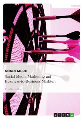 Social Media Marketing auf Business-to-Business Märkten, Michael Mallek