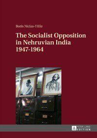 Socialist Opposition in Nehruvian India 1947-1964, Boris Niclas-Tolle