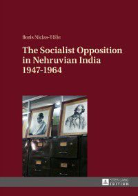 Socialist Opposition in Nehruvian India 1947-1964, Boris Niclas-Tolle