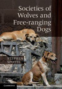 Societies of Wolves and Free-ranging Dogs, Stephen Spotte