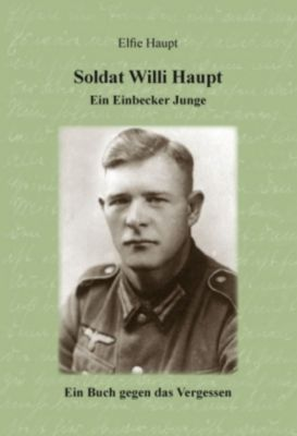 Soldat Willi Haupt - Ein Einbecker Junge, Elfie Haupt