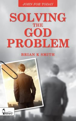 Solving the God Problem: John for Today, Brian K. Smith
