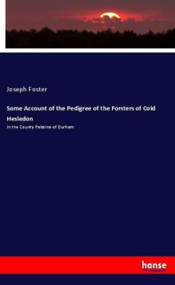 Some Account of the Pedigree of the Forsters of Cold Hesledon, Joseph Foster