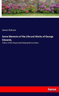 Some Memoirs of the Life and Works of George Edwards,, James Robson