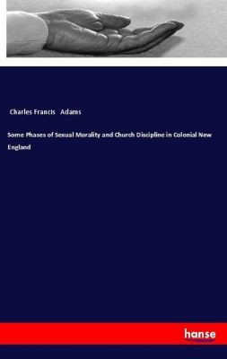 Some Phases of Sexual Morality and Church Discipline in Colonial New England, Charles Francis Adams