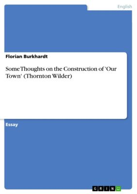 Some Thoughts on the Construction of 'Our Town' (Thornton Wilder), Florian Burkhardt