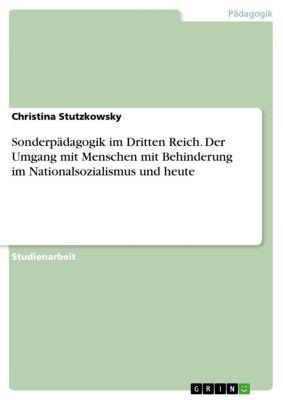 Sonderpädagogik im Dritten Reich. Der Umgang mit Menschen mit Behinderung im Nationalsozialismus und heute, Christina Stutzkowsky