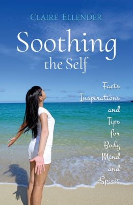 Soothing the Self: Facts, Inspirations and Tips for Body, Mind and Spirit, Claire Ellender