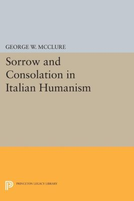 Sorrow and Consolation in Italian Humanism, George W. McClure
