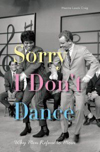 Sorry I Don't Dance: Why Men Refuse to Move, Maxine Leeds Craig