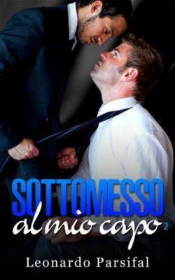 Sottomesso al mio capo: Romanzi gay:Sottomesso al mio capo 2 (libri romanzi erotici gay), Leonardo Parsifal, Gay Porsha, Wonder Faith Martin