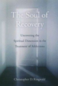 Soul of Recovery: Uncovering the Spiritual Dimension in the Treatment of Addictions, Christopher D. Ringwald