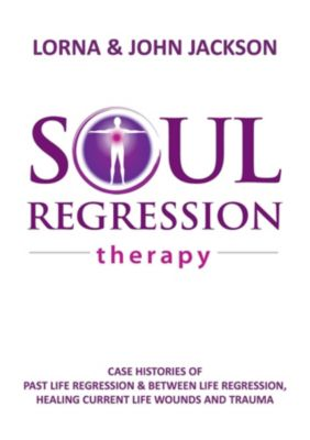 Soul Regression Therapy - Past Life Regression and Between Life Regression, Healing Current Life Wounds and Trauma, John Jackson, Lorna Jackson