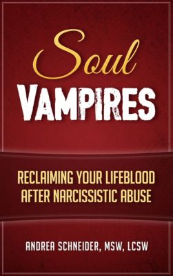 Soul Vampires: Reclaiming Your Lifeblood After Narcissistic Abuse, Andrea Schneider