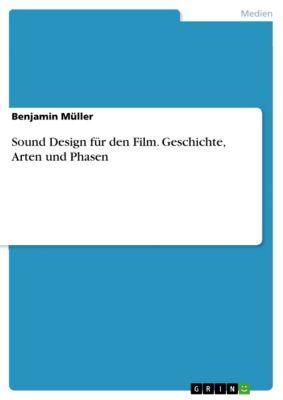 Sound Design für den Film. Geschichte, Arten und Phasen, Benjamin Müller